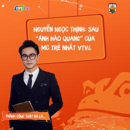 """Nguyễn Ngọc Thịnh: Sau """"ánh hào quang"""" của MC trẻ nhất VTV6"""